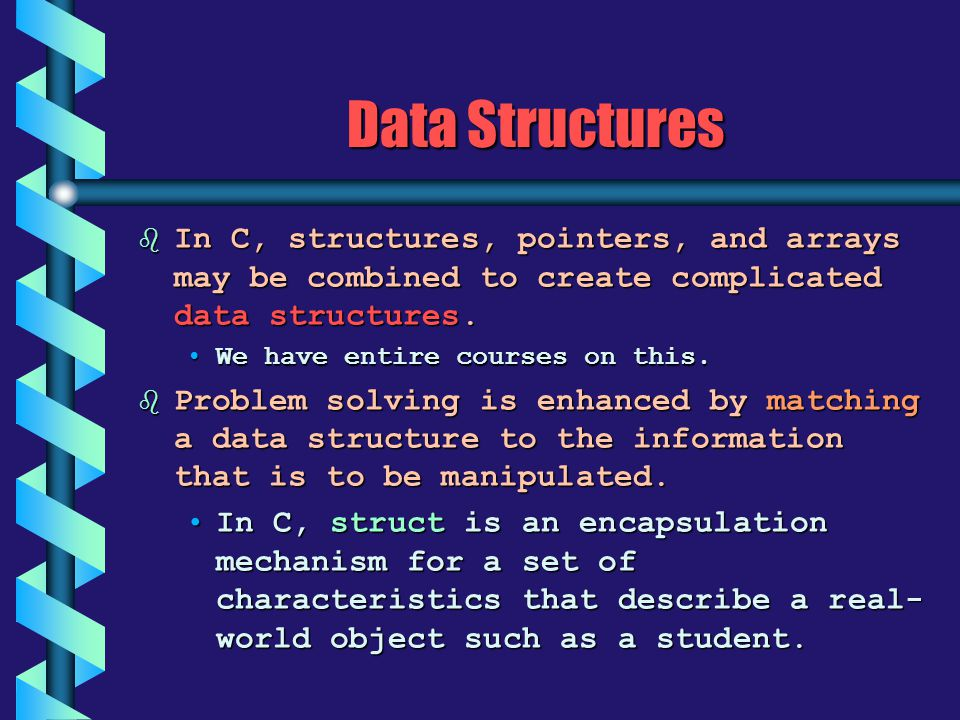 Data Structures b In C, structures, pointers, and arrays may be combined to create complicated data structures. We have entire courses on this.We have