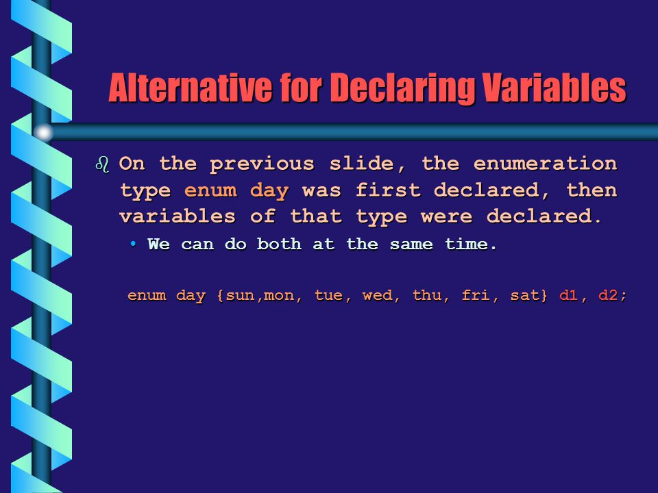 Alternative for Declaring Variables b On the previous slide, the enumeration type enum day was first declared, then variables of that type were declar