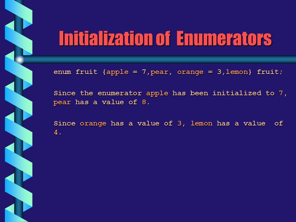Initialization of Enumerators enum fruit {apple = 7,pear, orange = 3,lemon} fruit; enum fruit {apple = 7,pear, orange = 3,lemon} fruit; Since the enumerator apple has been initialized to 7, pear has a value of 8.