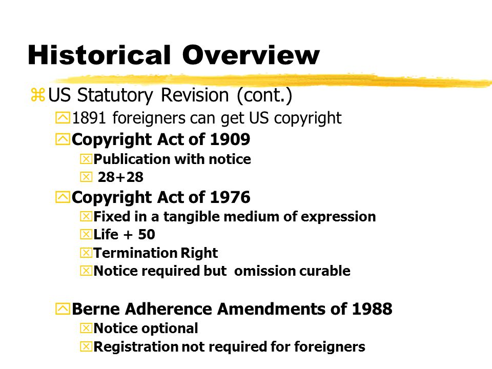 Historical Overview zUS Statutory Revision (cont.) y1891 foreigners can get US copyright yCopyright Act of 1909 xPublication with notice x 28+28 yCopyright Act of 1976 xFixed in a tangible medium of expression xLife + 50 xTermination Right xNotice required but omission curable yBerne Adherence Amendments of 1988 xNotice optional xRegistration not required for foreigners