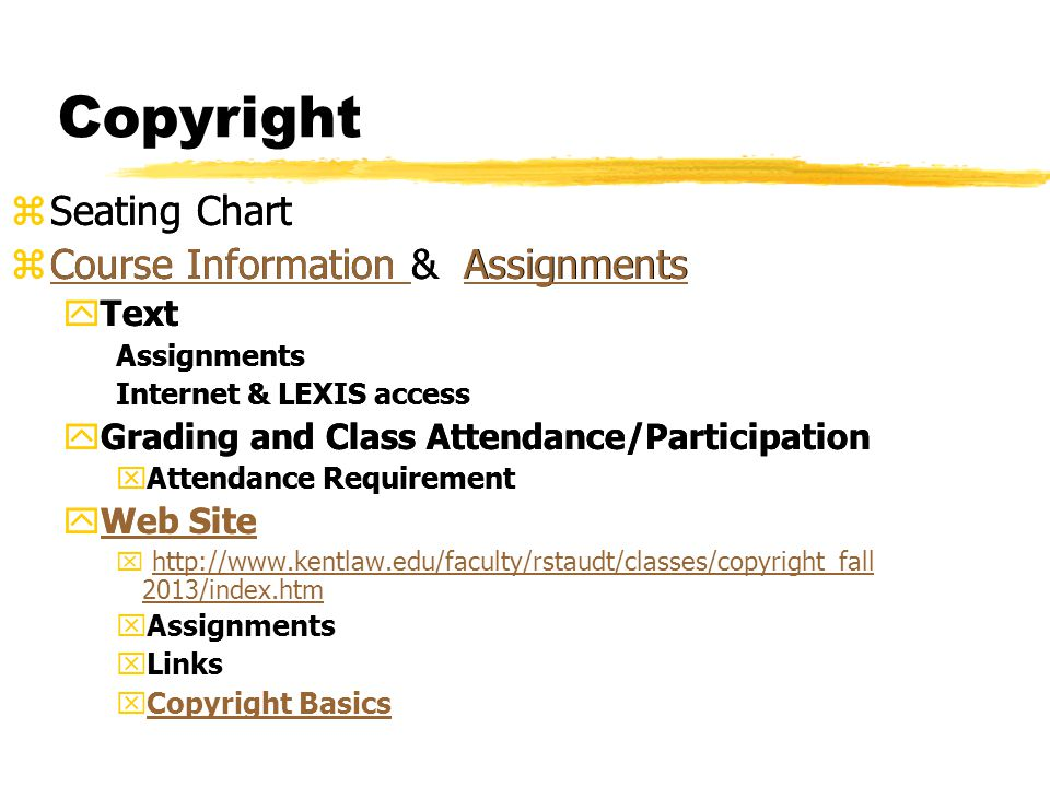 Copyright zSeating Chart zCourse Information & Assignments yText Assignments Internet & LEXIS access yGrading and Class Attendance/Participation xAttendance Requirement yWeb SiteWeb Site x http://www.kentlaw.edu/faculty/rstaudt/classes/copyright_fall 2013/index.htmhttp://www.kentlaw.edu/faculty/rstaudt/classes/copyright_fall 2013/index.htm xAssignments xLinks xCopyright BasicsCopyright Basics zSeating Chart zCourse Information & AssignmentsCourse Information Assignments yText Assignments Internet & LEXIS access yGrading and Class Attendance/Participation xAttendance Requirement yWeb SiteWeb Site