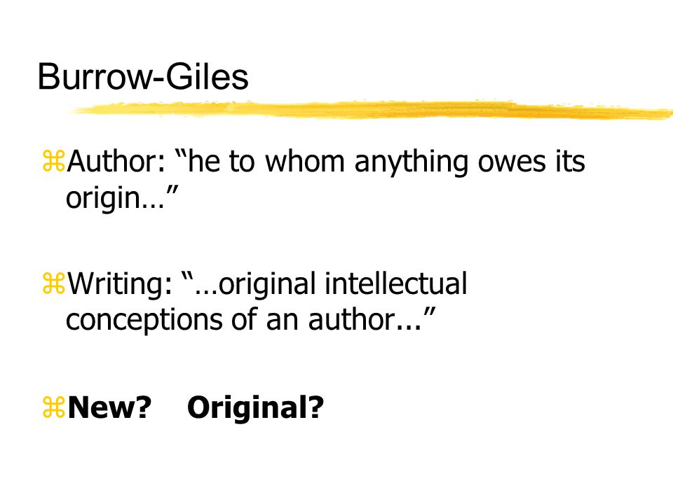 Burrow-Giles zAuthor: he to whom anything owes its origin… zWriting: …original intellectual conceptions of an author...