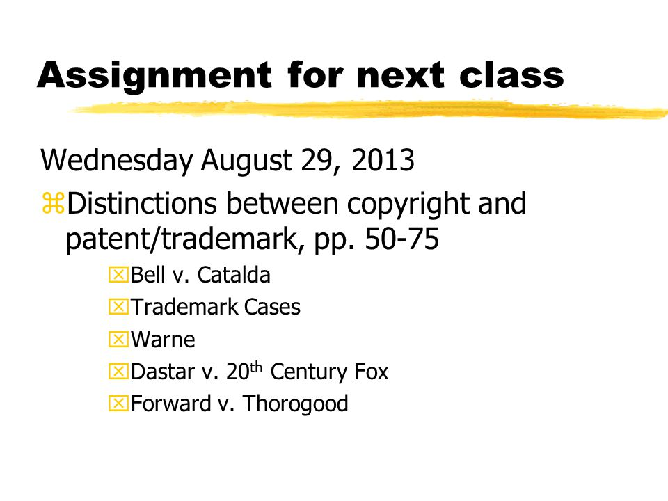 Assignment for next class Wednesday August 29, 2013 zDistinctions between copyright and patent/trademark, pp.