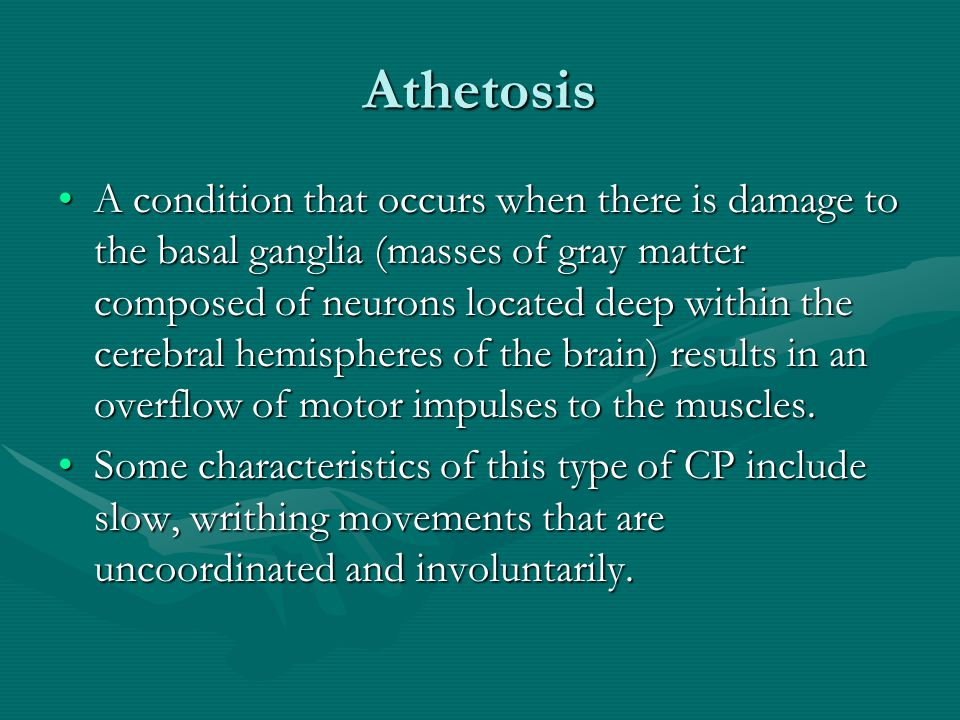 Athetosis A condition that occurs when there is damage to the basal ganglia (masses of gray matter composed of neurons located deep within the cerebra