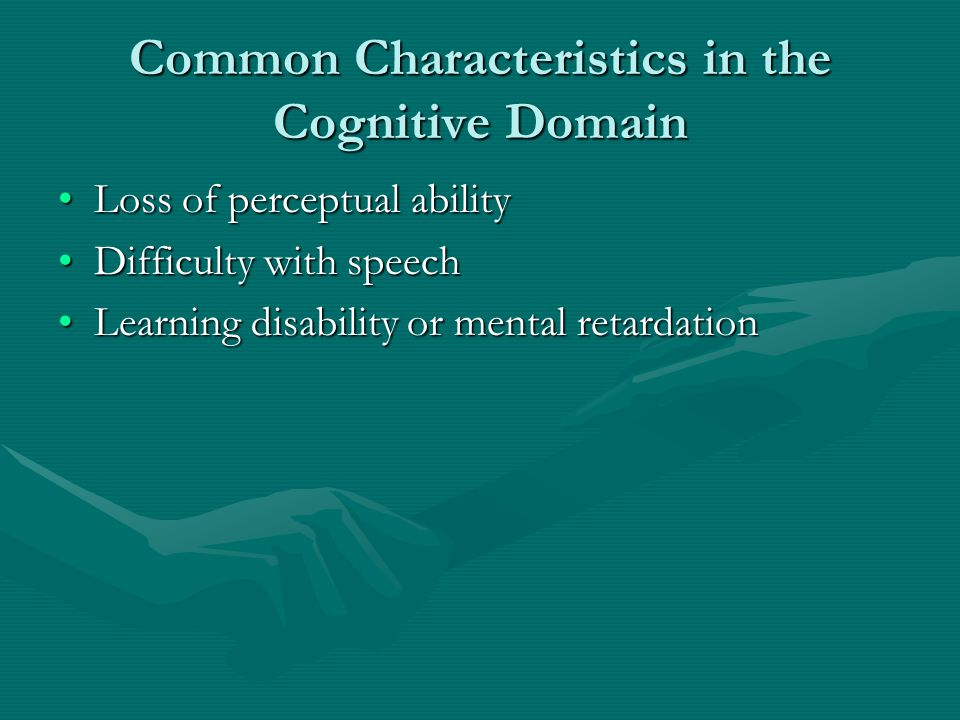 Common Characteristics in the Cognitive Domain Loss of perceptual abilityLoss of perceptual ability Difficulty with speechDifficulty with speech Learn