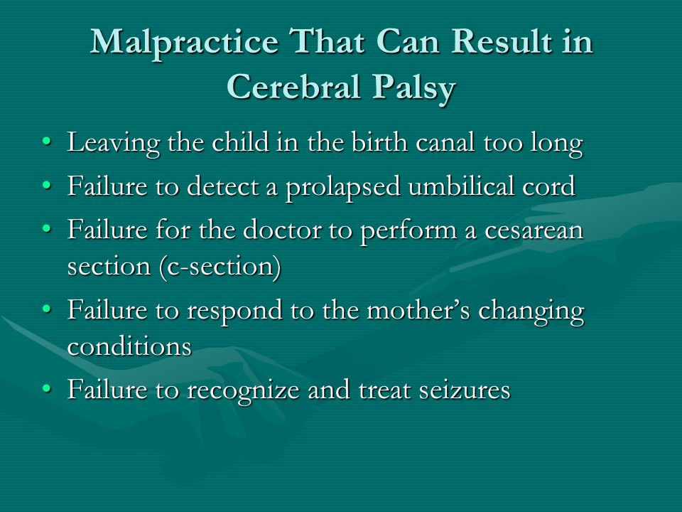 Malpractice That Can Result in Cerebral Palsy Leaving the child in the birth canal too longLeaving the child in the birth canal too long Failure to de