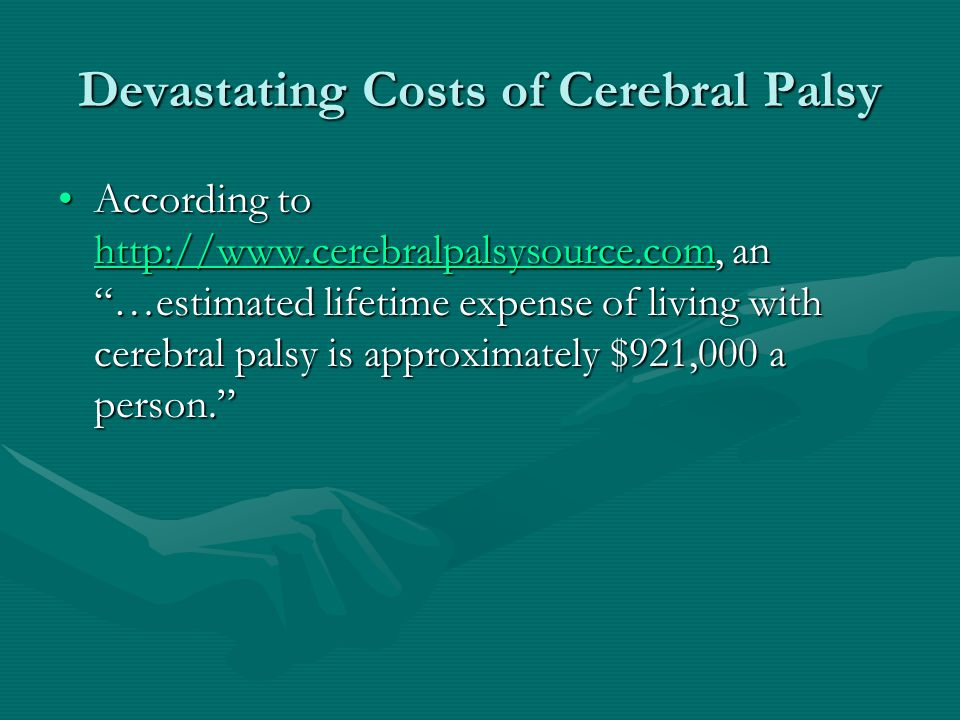 Devastating Costs of Cerebral Palsy According to http://www.cerebralpalsysource.com, an …estimated lifetime expense of living with cerebral palsy is a