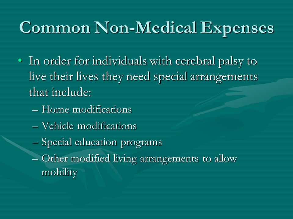 Common Non-Medical Expenses In order for individuals with cerebral palsy to live their lives they need special arrangements that include:In order for