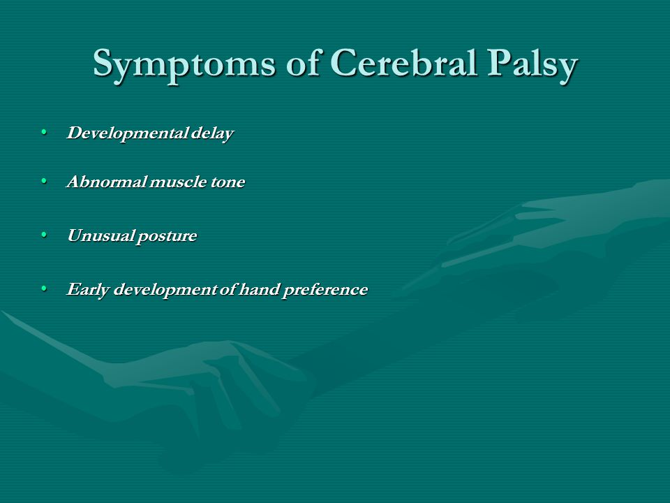 Symptoms of Cerebral Palsy Developmental delayDevelopmental delay Abnormal muscle toneAbnormal muscle tone Unusual postureUnusual posture Early develo