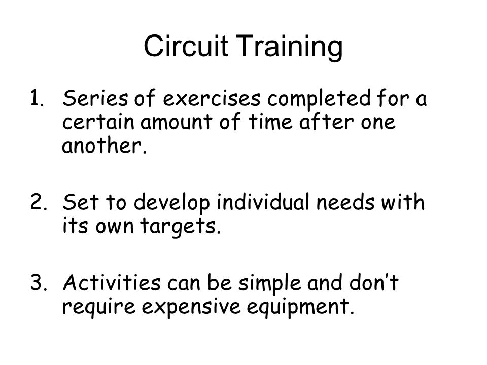 Circuit Training 1.Series of exercises completed for a certain amount of time after one another. 2.Set to develop individual needs with its own target