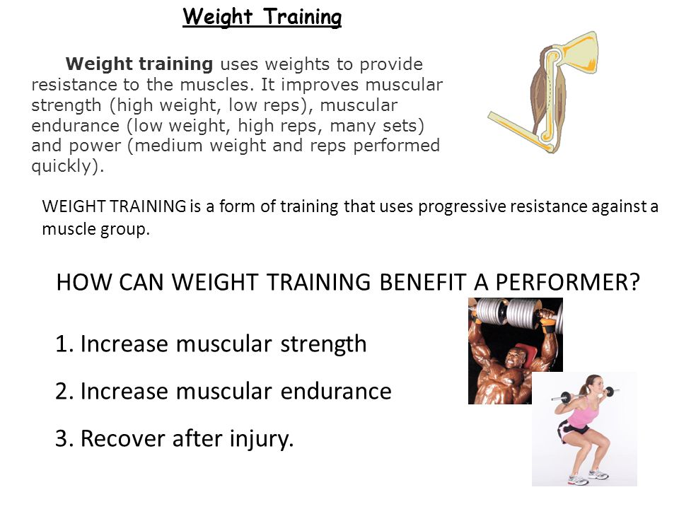 Weight Training Weight training uses weights to provide resistance to the muscles. It improves muscular strength (high weight, low reps), muscular end