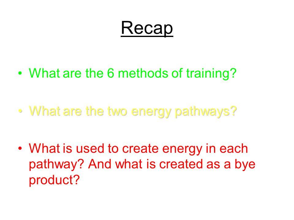 Recap What are the 6 methods of training? What are the two energy pathways?What are the two energy pathways? What is used to create energy in each pat