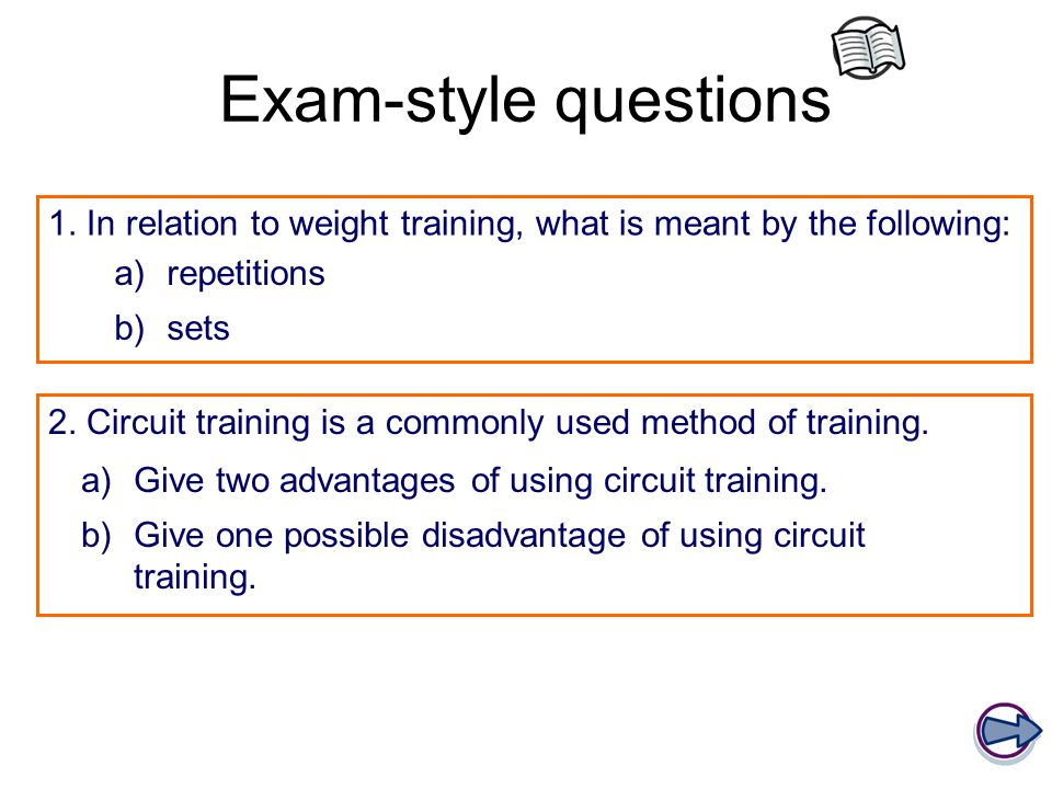 Exam-style questions 1. In relation to weight training, what is meant by the following: a)repetitions b)sets 2. Circuit training is a commonly used me