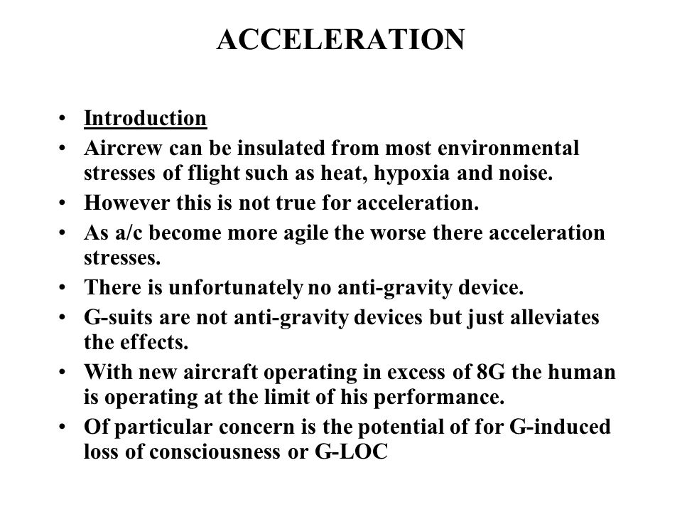 ACCELERATION Introduction Aircrew can be insulated from most environmental stresses of flight such as heat, hypoxia and noise.