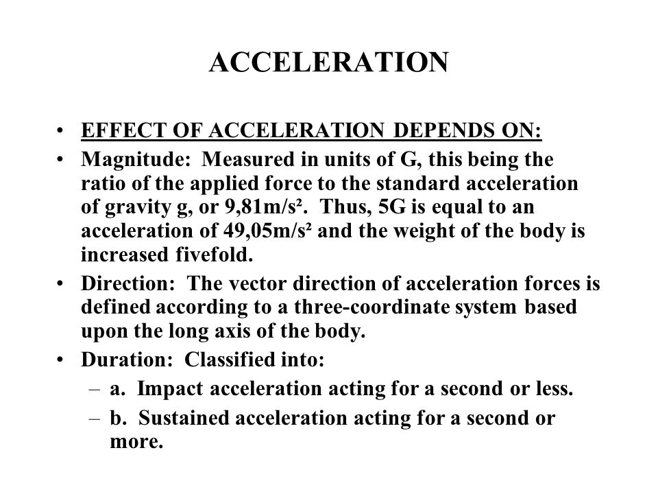 ACCELERATION EFFECT OF ACCELERATION DEPENDS ON: Magnitude: Measured in units of G, this being the ratio of the applied force to the standard acceleration of gravity g, or 9,81m/s².