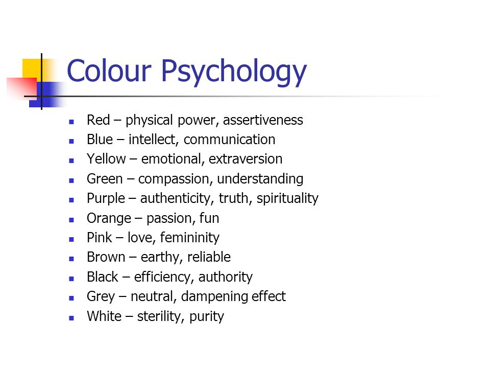 Colour Psychology Red – physical power, assertiveness Blue – intellect, communication Yellow – emotional, extraversion Green – compassion, understanding Purple – authenticity, truth, spirituality Orange – passion, fun Pink – love, femininity Brown – earthy, reliable Black – efficiency, authority Grey – neutral, dampening effect White – sterility, purity