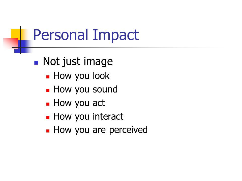 Personal Impact Not just image How you look How you sound How you act How you interact How you are perceived
