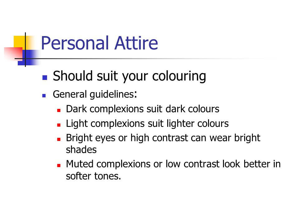 Personal Attire Should suit your colouring General guidelines : Dark complexions suit dark colours Light complexions suit lighter colours Bright eyes or high contrast can wear bright shades Muted complexions or low contrast look better in softer tones.