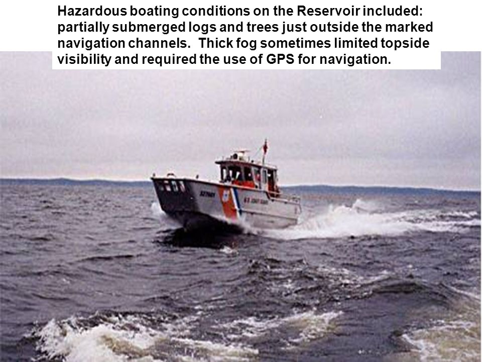 Hazardous boating conditions on the Reservoir included: partially submerged logs and trees just outside the marked navigation channels.