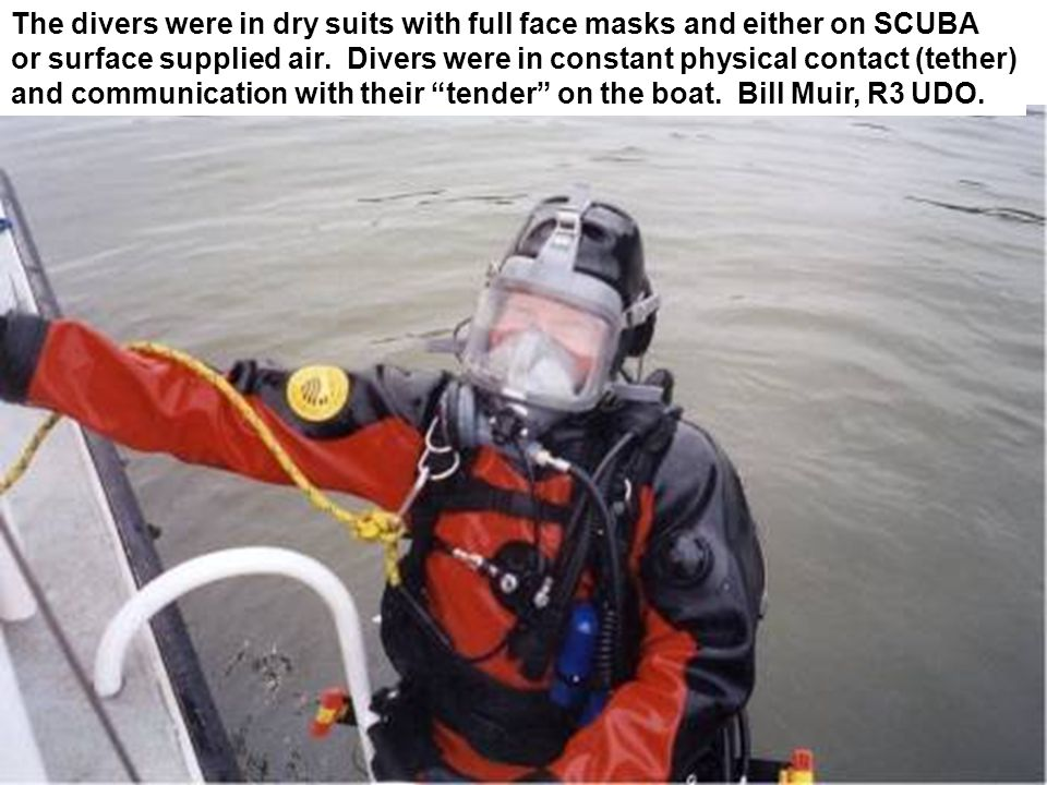 The divers were in dry suits with full face masks and either on SCUBA or surface supplied air. Divers were in constant physical contact (tether) and c