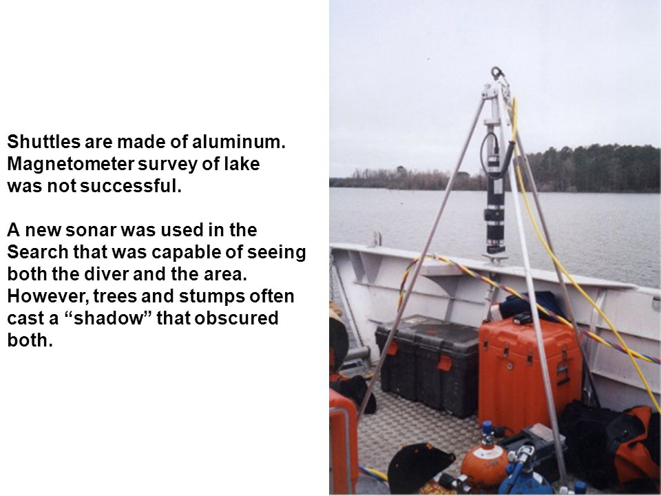 Shuttles are made of aluminum. Magnetometer survey of lake was not successful. A new sonar was used in the Search that was capable of seeing both the