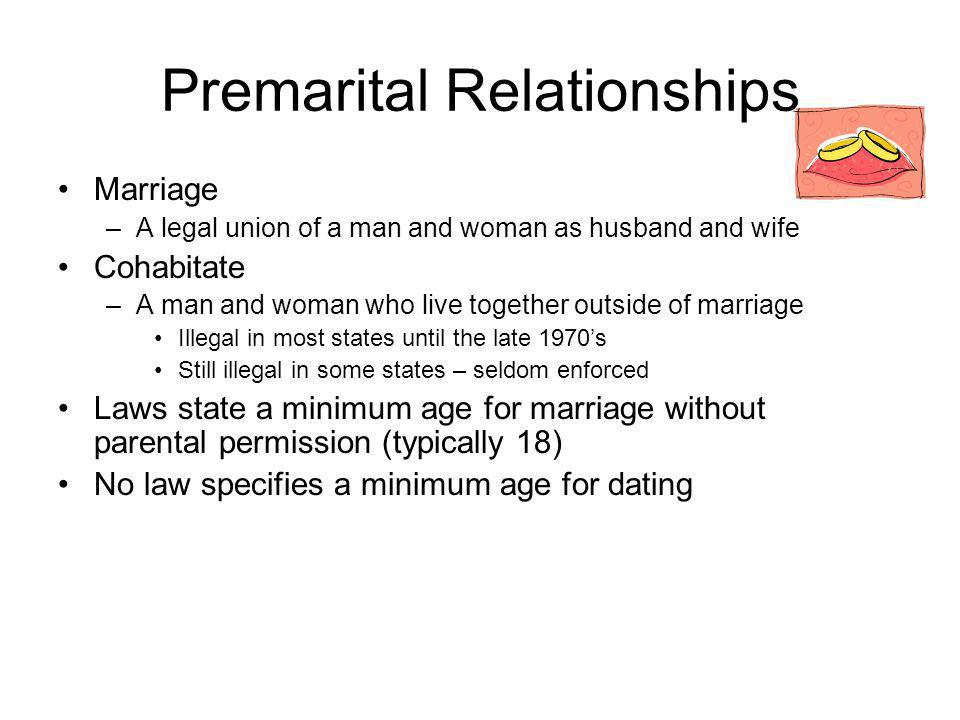 Premarital Relationships Marriage –A legal union of a man and woman as husband and wife Cohabitate –A man and woman who live together outside of marriage Illegal in most states until the late 1970s Still illegal in some states – seldom enforced Laws state a minimum age for marriage without parental permission (typically 18) No law specifies a minimum age for dating