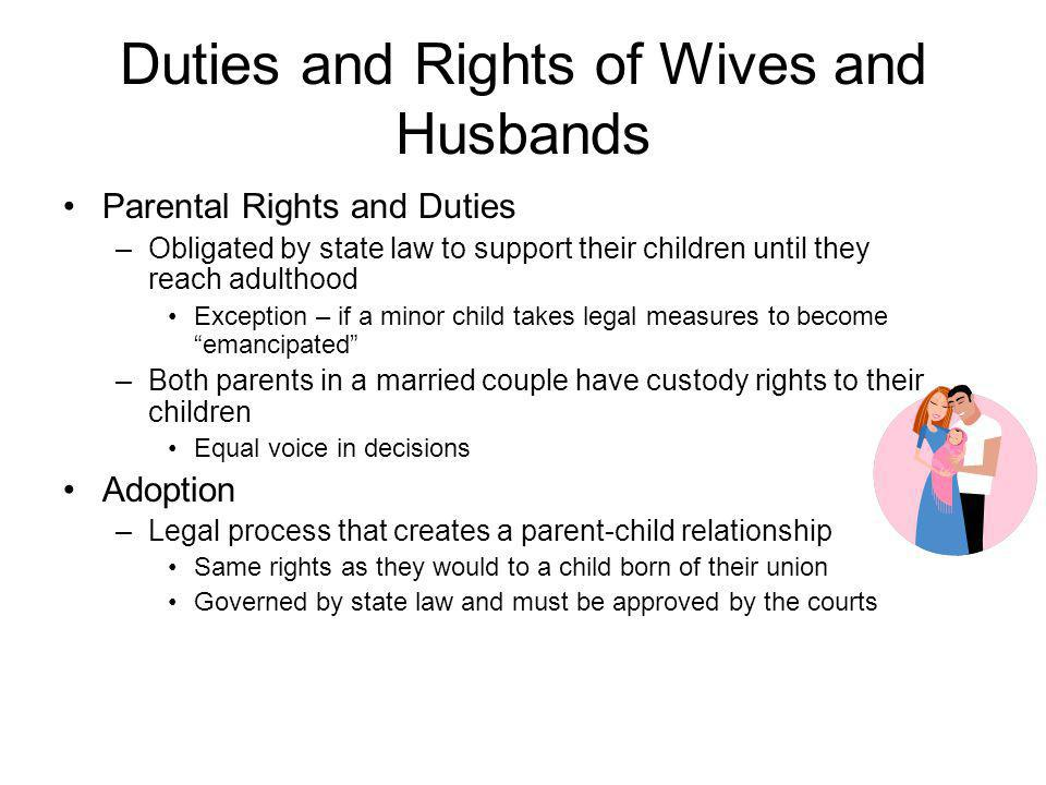 Duties and Rights of Wives and Husbands Parental Rights and Duties –Obligated by state law to support their children until they reach adulthood Except