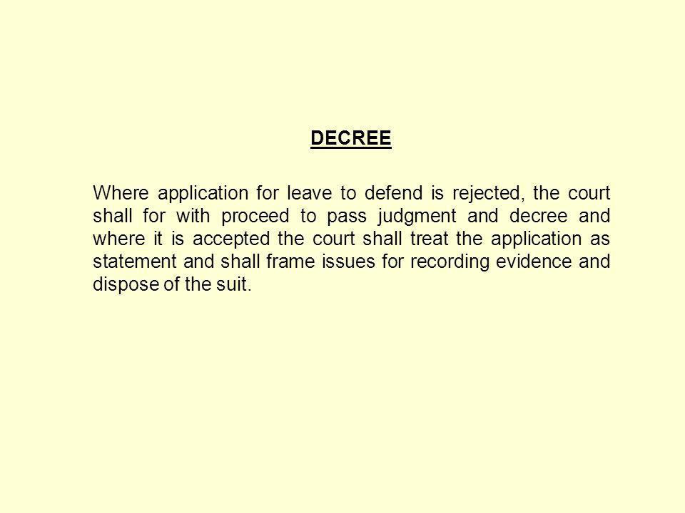 DECREE Where application for leave to defend is rejected, the court shall for with proceed to pass judgment and decree and where it is accepted the court shall treat the application as statement and shall frame issues for recording evidence and dispose of the suit.