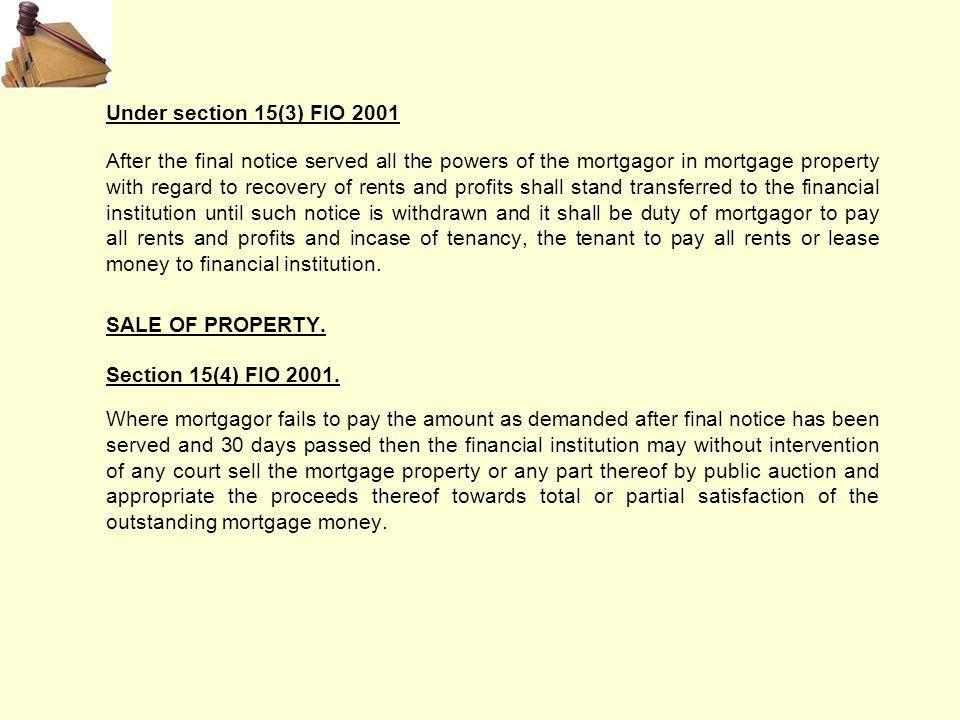 Under section 15(3) FIO 2001 After the final notice served all the powers of the mortgagor in mortgage property with regard to recovery of rents and profits shall stand transferred to the financial institution until such notice is withdrawn and it shall be duty of mortgagor to pay all rents and profits and incase of tenancy, the tenant to pay all rents or lease money to financial institution.