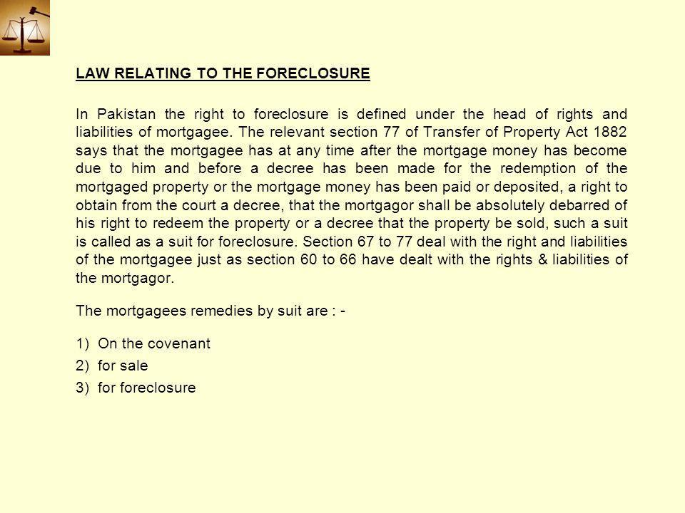 LAW RELATING TO THE FORECLOSURE In Pakistan the right to foreclosure is defined under the head of rights and liabilities of mortgagee.