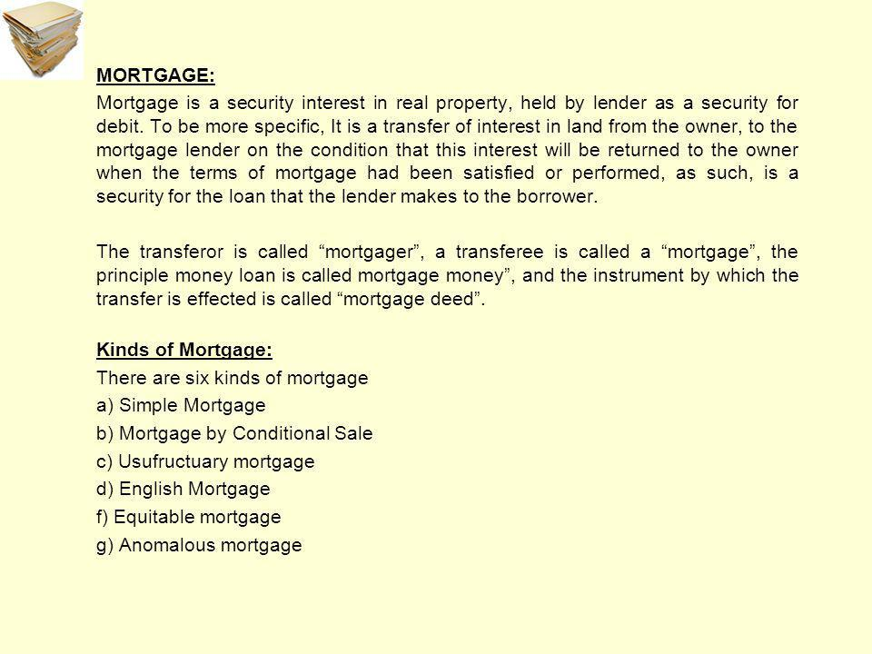 MORTGAGE: Mortgage is a security interest in real property, held by lender as a security for debit.