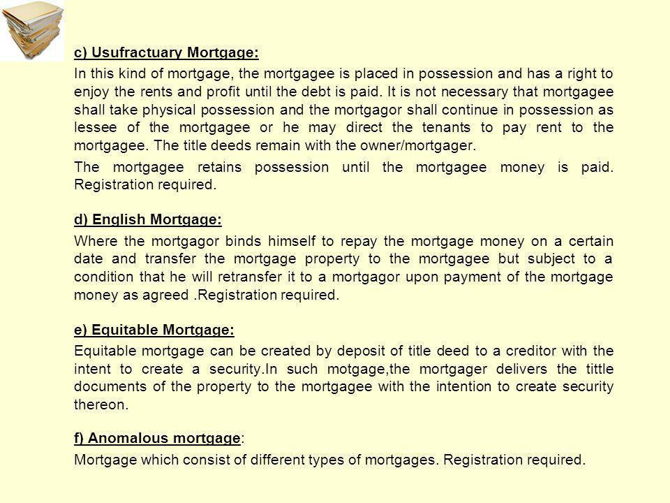 c) Usufractuary Mortgage: In this kind of mortgage, the mortgagee is placed in possession and has a right to enjoy the rents and profit until the debt is paid.