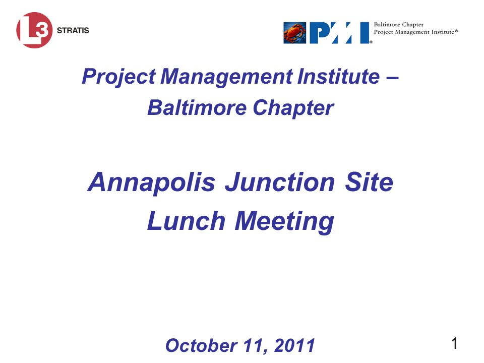 1 Project Management Institute – Baltimore Chapter Annapolis Junction Site Lunch Meeting October 11, 2011
