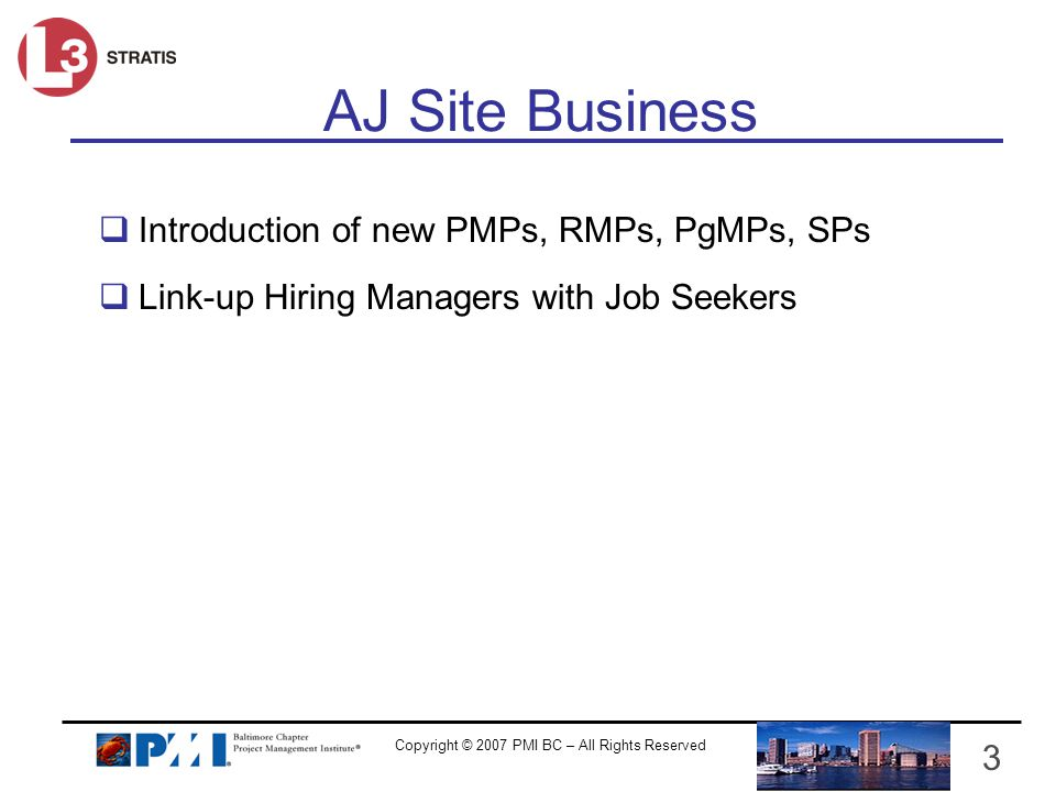 Copyright © 2007 PMI BC – All Rights Reserved 3 Introduction of new PMPs, RMPs, PgMPs, SPs Link-up Hiring Managers with Job Seekers AJ Site Business