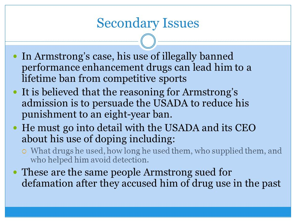 Secondary Issues In Armstrongs case, his use of illegally banned performance enhancement drugs can lead him to a lifetime ban from competitive sports It is believed that the reasoning for Armstrongs admission is to persuade the USADA to reduce his punishment to an eight-year ban.