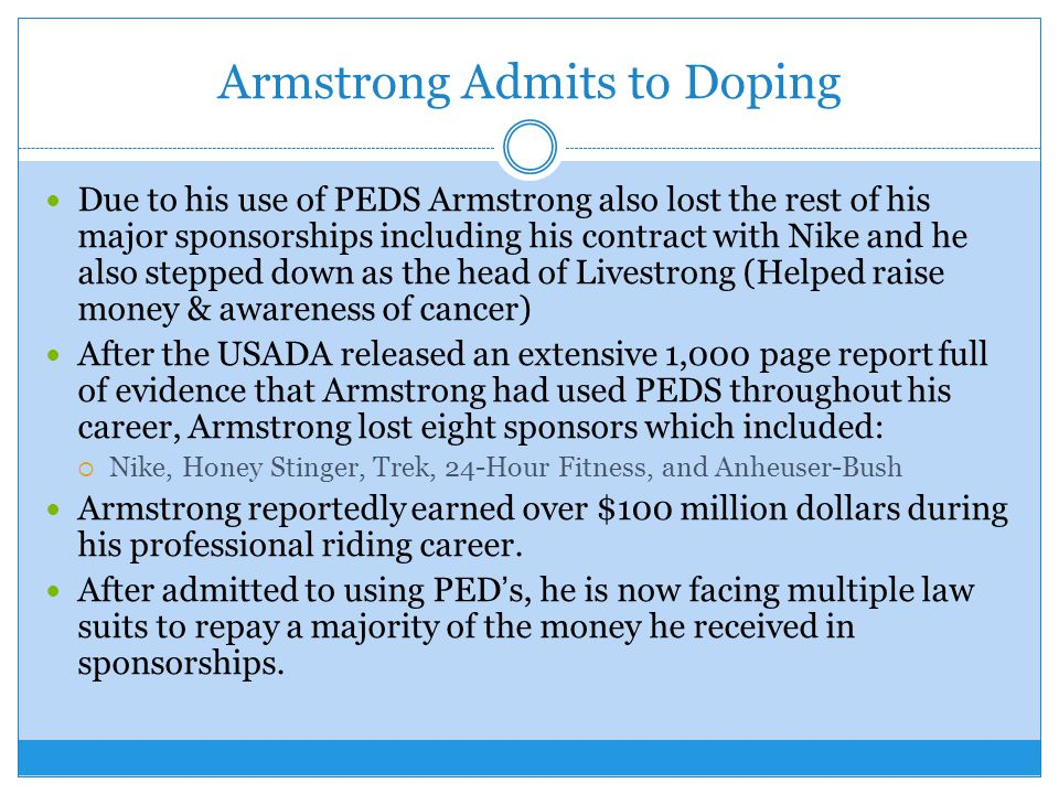 Armstrong Admits to Doping Due to his use of PEDS Armstrong also lost the rest of his major sponsorships including his contract with Nike and he also stepped down as the head of Livestrong (Helped raise money & awareness of cancer) After the USADA released an extensive 1,000 page report full of evidence that Armstrong had used PEDS throughout his career, Armstrong lost eight sponsors which included: Nike, Honey Stinger, Trek, 24-Hour Fitness, and Anheuser-Bush Armstrong reportedly earned over $100 million dollars during his professional riding career.