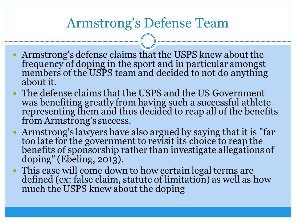 Armstrongs Defense Team Armstrong s defense claims that the USPS knew about the frequency of doping in the sport and in particular amongst members of the USPS team and decided to not do anything about it.