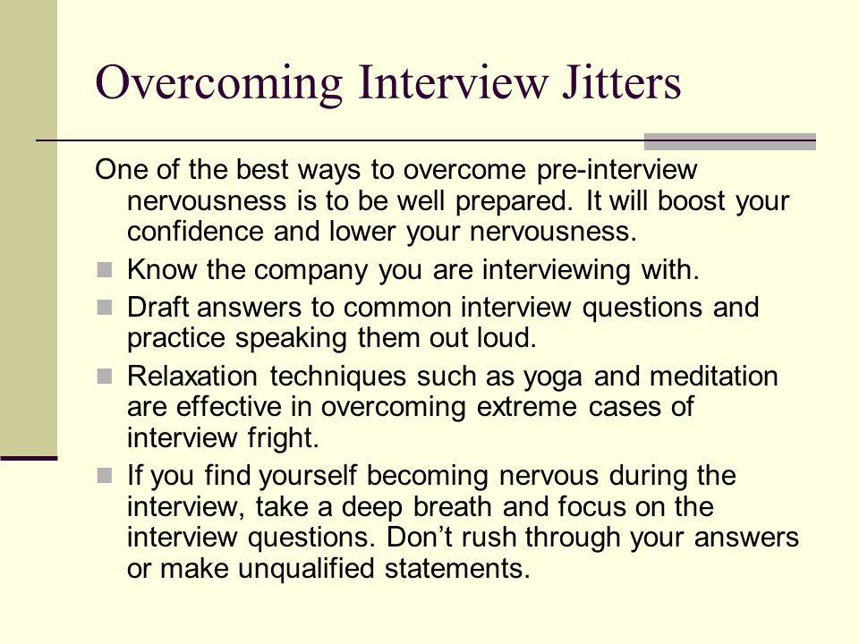 Overcoming Interview Jitters One of the best ways to overcome pre-interview nervousness is to be well prepared.