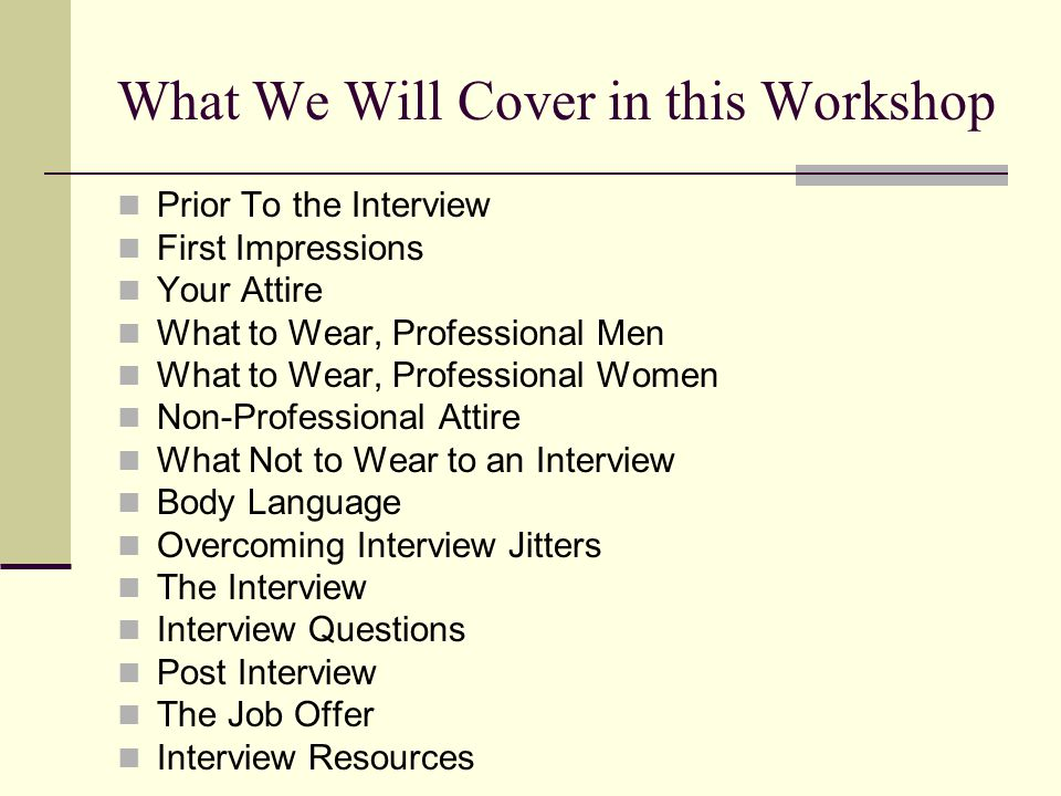 What We Will Cover in this Workshop Prior To the Interview First Impressions Your Attire What to Wear, Professional Men What to Wear, Professional Women Non-Professional Attire What Not to Wear to an Interview Body Language Overcoming Interview Jitters The Interview Interview Questions Post Interview The Job Offer Interview Resources