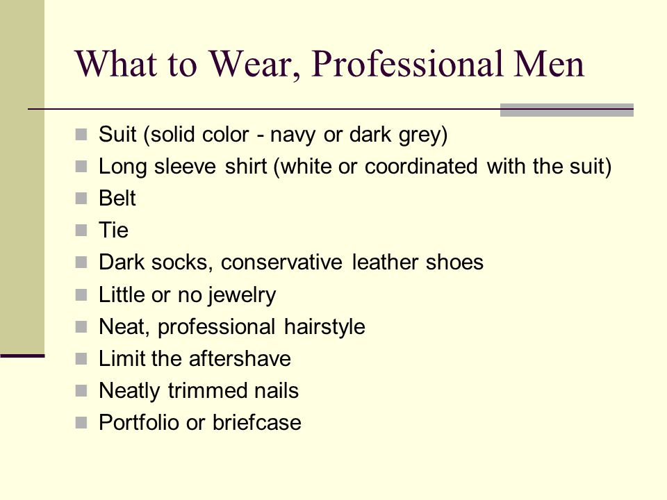 What to Wear, Professional Men Suit (solid color - navy or dark grey) Long sleeve shirt (white or coordinated with the suit) Belt Tie Dark socks, conservative leather shoes Little or no jewelry Neat, professional hairstyle Limit the aftershave Neatly trimmed nails Portfolio or briefcase
