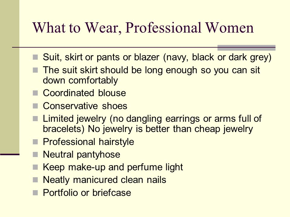 What to Wear, Professional Women Suit, skirt or pants or blazer (navy, black or dark grey) The suit skirt should be long enough so you can sit down comfortably Coordinated blouse Conservative shoes Limited jewelry (no dangling earrings or arms full of bracelets) No jewelry is better than cheap jewelry Professional hairstyle Neutral pantyhose Keep make-up and perfume light Neatly manicured clean nails Portfolio or briefcase