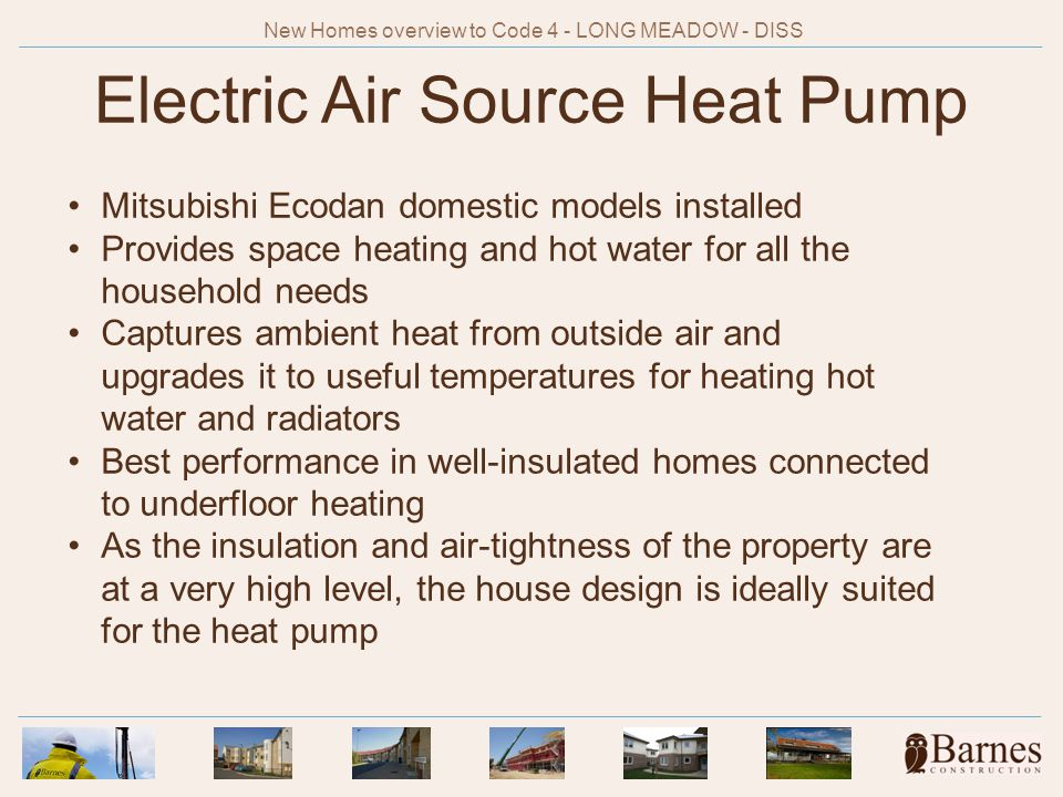 Electric Air Source Heat Pump Mitsubishi Ecodan domestic models installed Provides space heating and hot water for all the household needs Captures ambient heat from outside air and upgrades it to useful temperatures for heating hot water and radiators Best performance in well-insulated homes connected to underfloor heating As the insulation and air-tightness of the property are at a very high level, the house design is ideally suited for the heat pump New Homes overview to Code 4 - LONG MEADOW - DISS