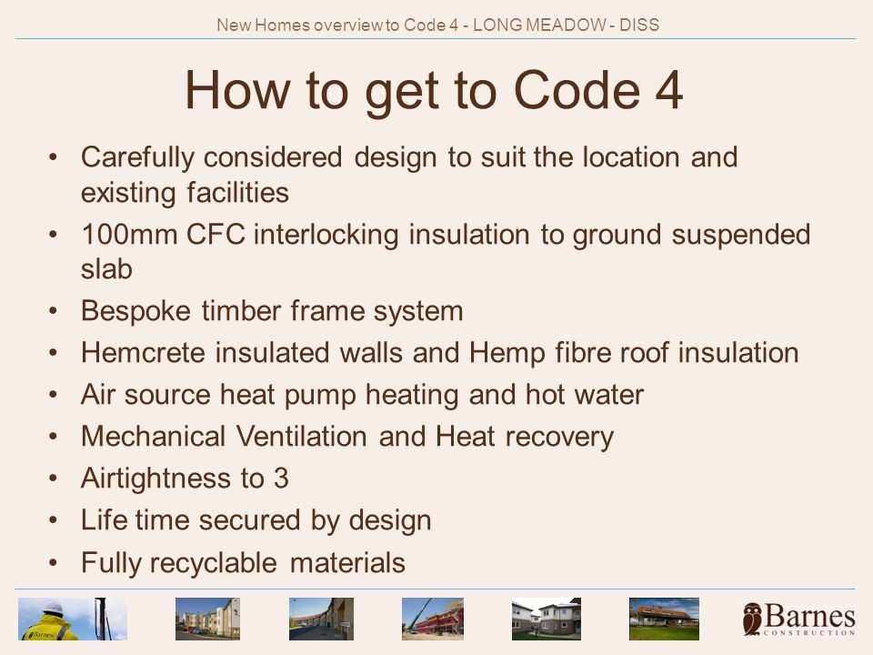 How to get to Code 4 Carefully considered design to suit the location and existing facilities 100mm CFC interlocking insulation to ground suspended slab Bespoke timber frame system Hemcrete insulated walls and Hemp fibre roof insulation Air source heat pump heating and hot water Mechanical Ventilation and Heat recovery Airtightness to 3 Life time secured by design Fully recyclable materials New Homes overview to Code 4 - LONG MEADOW - DISS