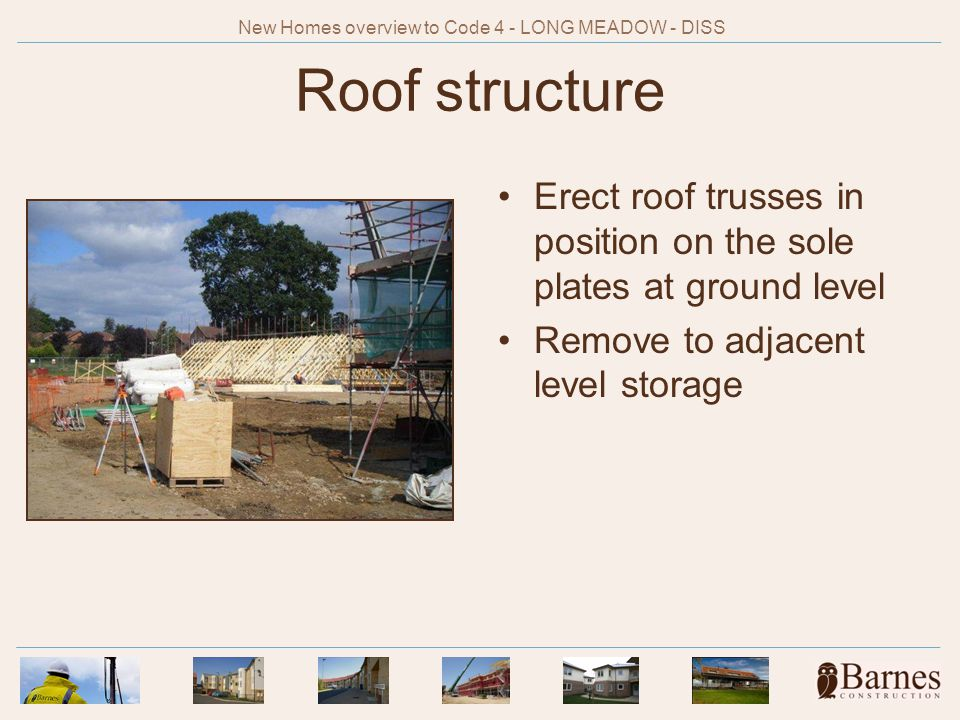 Roof structure Erect roof trusses in position on the sole plates at ground level Remove to adjacent level storage New Homes overview to Code 4 - LONG