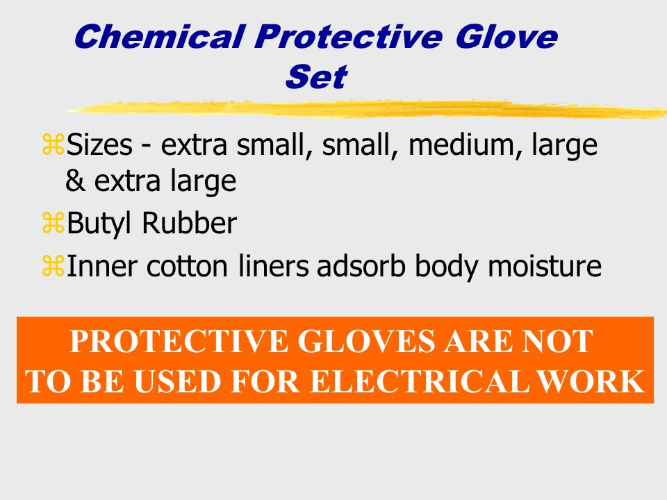 Chemical Protective Glove Set zSizes - extra small, small, medium, large & extra large zButyl Rubber zInner cotton liners adsorb body moisture PROTECT