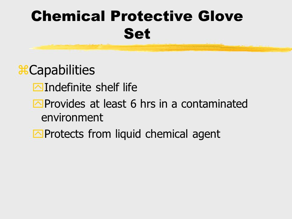 zCapabilities yIndefinite shelf life yProvides at least 6 hrs in a contaminated environment yProtects from liquid chemical agent Chemical Protective G