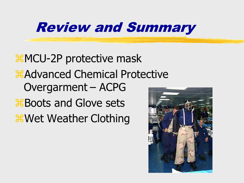 Review and Summary zMCU-2P protective mask zAdvanced Chemical Protective Overgarment – ACPG zBoots and Glove sets zWet Weather Clothing