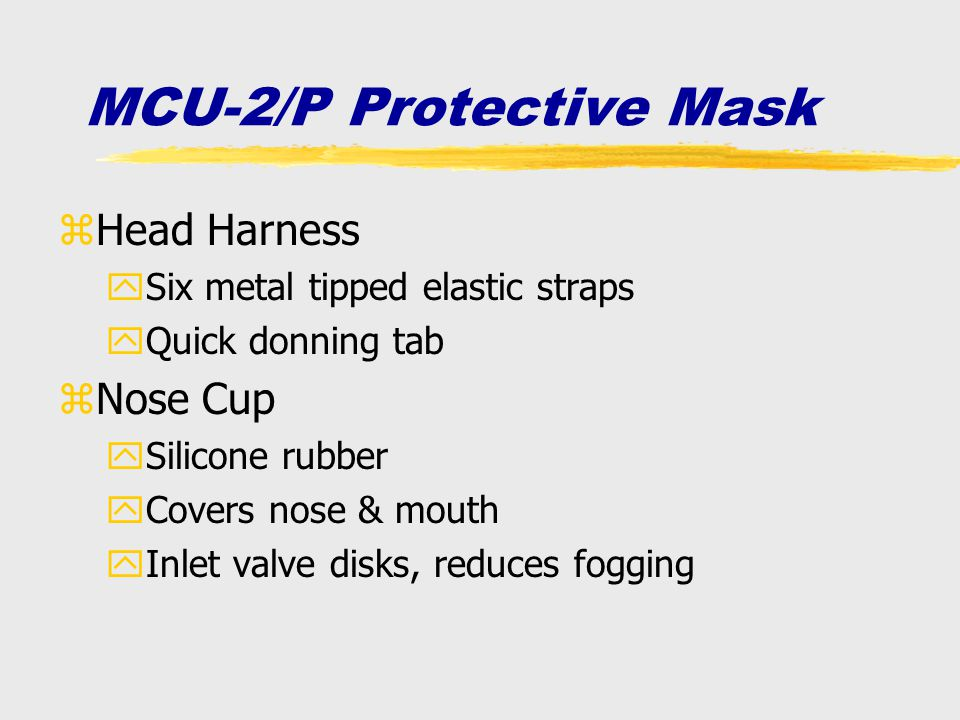 zHead Harness ySix metal tipped elastic straps yQuick donning tab zNose Cup ySilicone rubber yCovers nose & mouth yInlet valve disks, reduces fogging
