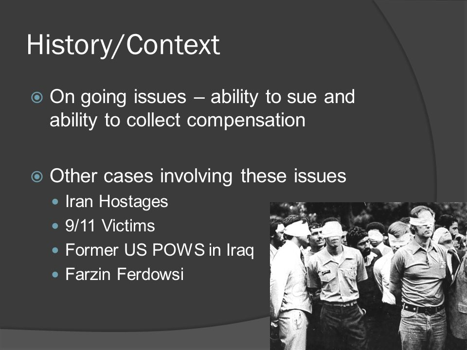 History/Context On going issues – ability to sue and ability to collect compensation Other cases involving these issues Iran Hostages 9/11 Victims For