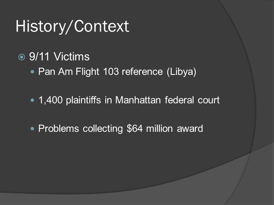 History/Context 9/11 Victims Pan Am Flight 103 reference (Libya) 1,400 plaintiffs in Manhattan federal court Problems collecting $64 million award